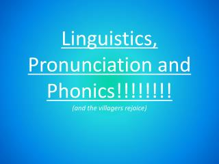 Linguistics, Pronunciation and Phonics!!!!!!!!  (and the villagers rejoice)