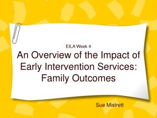 EILA Week 4 An Overview of the Impact of Early Intervention Services: Family Outcomes