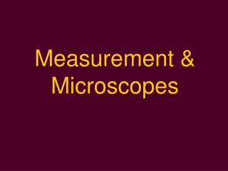 Measurement &  Microscopes