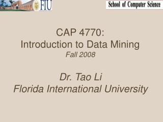 CAP 4770: Introduction to Data Mining  Fall 2008 Dr. Tao Li Florida International University