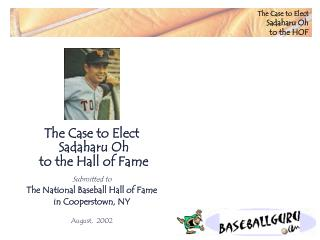 The Case to Elect Sadaharu Oh to the Hall of Fame Submitted to The National Baseball Hall of Fame  in Cooperstown, NY Au