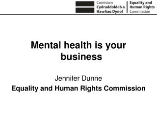 Mental health is your business Jennifer Dunne Equality and Human Rights Commission