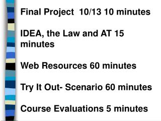 Final Project  10/13 10 minutes IDEA, the Law and AT 15 minutes Web Resources 60 minutes