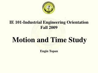 IE 101-Industrial Engineering Orientation Fall 200 9 Motion and Time Study Engin Topan