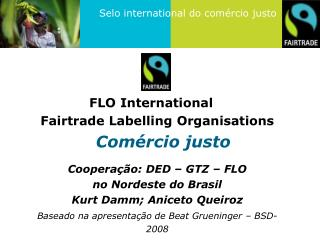 FLO International	 Fairtrade Labelling Organisations Comércio justo Cooperação:  DED – GTZ – FLO no  Nordeste do