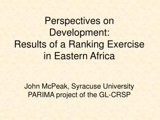 Perspectives on Development:   Results of a Ranking Exercise in Eastern Africa John McPeak, Syracuse University PARIMA p
