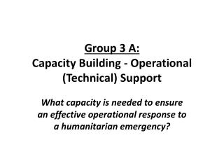 Group 3 A: Capacity  Building - Operational (Technical) Support