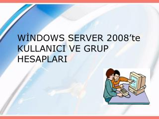 WİNDOWS SERVER 2008'te KULLANICI VE GRUP HESAPLARI