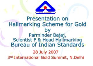 Presentation on  Hallmarking Scheme for Gold by Parminder Bajaj,  Scientist F & Head Hallmarking Bureau of Indian St