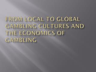 From Local to Global Gambling Cultures and the Economics of gambling
