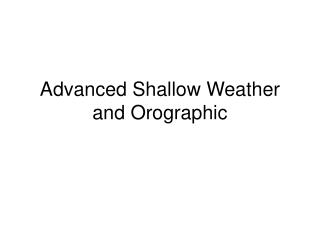 Advanced Shallow Weather and Orographic