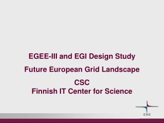EGEE-III and EGI Design Study Future European Grid Landscape CSC Finnish IT Center for Science