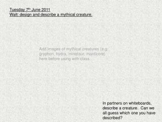 Tuesday 7 th  June 2011 Walt: design and describe a mythical creature.