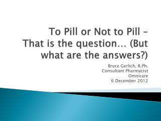 To Pill or Not to Pill –  That is the question… (But what are the answers?)