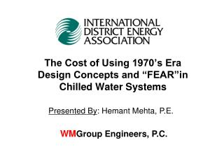"The Cost of Using 1970's Era Design Concepts and ""FEAR""in  Chilled Water Systems"