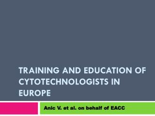 TRAINING AND EDUCATION OF CYTOTECHNOLOGIST S  IN EUROPE