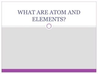 WHAT ARE ATOM AND ELEMENTS?