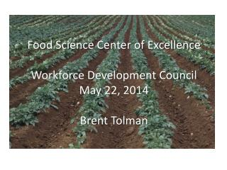 Food Science Center of Excellence Workforce Development Council May 22, 2014 Brent Tolman