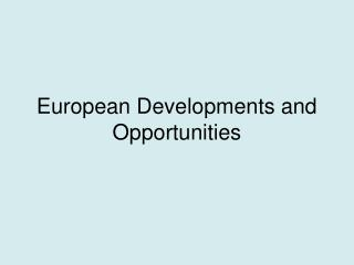 European Developments and Opportunities