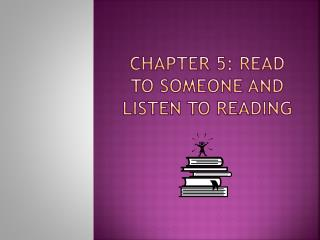 CHAPTER 5:  rEAD  TO  soMEONE  AND Listen to Reading