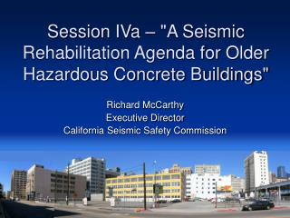 "Session IVa – ""A Seismic Rehabilitation Agenda for Older Hazardous Concrete Buildings"""
