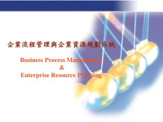 企業流程管理與企業資源規劃系統 Business Process Management  &  Enterprise Resource Planning