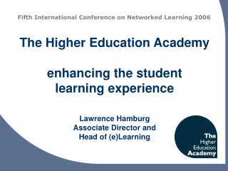 The Higher Education Academy  enhancing the student learning experience   Lawrence Hamburg Associate Director and Head o