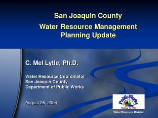 San Joaquin County  Water Resource Management  Planning Update  C. Mel Lytle, Ph.D. Water Resource Coordinator San Joaqu