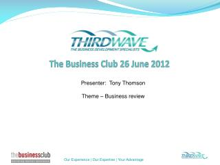 Presenter:  Tony Thomson Theme – Business review