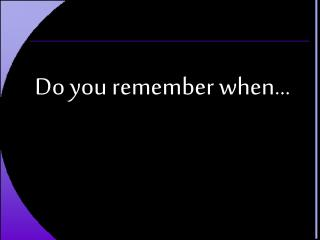 Do you remember when…