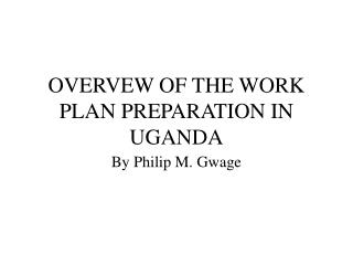 OVERVEW OF THE WORK PLAN PREPARATION IN UGANDA