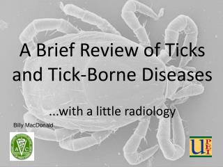 A Brief Review of Ticks and Tick-Borne Diseases ...with a little radiology