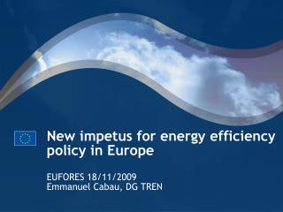 New impetus for energy efficiency policy in Europe EUFORES 18/11/2009 Emmanuel Cabau, DG TREN