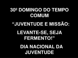 """30º DOMINGO DO TEMPO COMUM   """"JUVENTUDE E MISSÃO:  LEVANTE-SE, SEJA FERMENTO!"""""""
