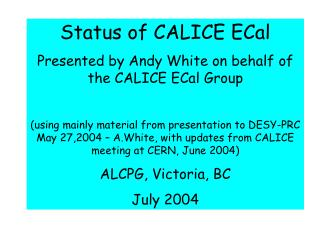 Status of CALICE ECal Presented by Andy White on behalf of the CALICE ECal Group