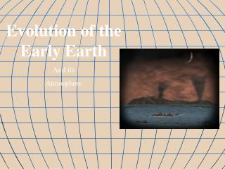 Evolution of the Early Earth And its Atmosphere