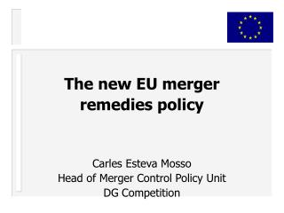 The new EU merger  remedies policy Carles Esteva Mosso Head of Merger Control Policy Unit