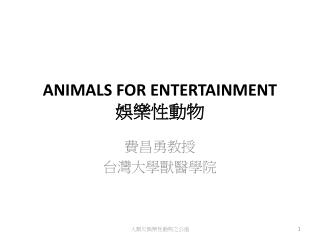 ANIMALS FOR ENTERTAINMENT  娛樂性動物