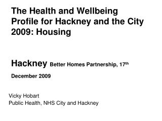 The Health and Wellbeing Profile for Hackney and the City 2009: Housing   Hackney  Better Homes Partnership, 17 th  Dece