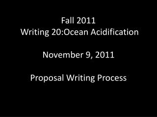 Fall 2011  Writing 20:Ocean Acidification November 9, 2011 Proposal Writing Process