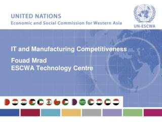 IT and Manufacturing Competitiveness Fouad Mrad ESCWA Technology Centre