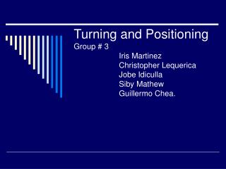 Turning and Positioning Group  3   Iris Martinez             Christopher Lequerica            Jobe Idiculla   Siby Mathe