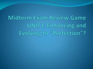 "Midterm Exam Review Game UNIT I: Enhancing and  Evolving to ""Perfection""?"