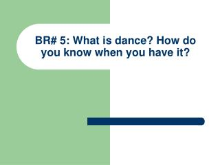 BR# 5: What is dance? How do you know when you have it?