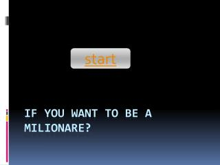 IF YOU WANT TO BE A MILIONARE?