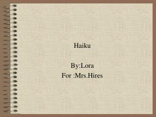 Haiku By:Lora  For :Mrs.Hires