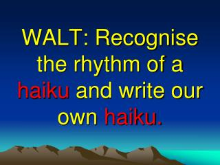 WALT: Recognise the rhythm of a haiku and write our own haiku.