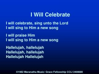 I Will Celebrate  I will celebrate, sing unto the Lord I will sing to Him a new song  I will praise Him I will sing to H
