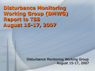 Disturbance Monitoring Working Group (DMWG) Report to TSS August 15-17, 2007