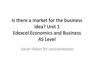 Is there a market for the business idea? Unit 1 Edexcel Economics and Business  AS Level